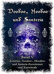 Voodoo, Hoodoo & Santería - Band 5 Zombies, Voodoo-, Hoodoo- und Santería-Exorzismen und Kurzrituale