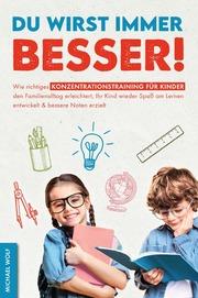 Du wirst immer besser! Wie richtiges Konzentrationstraining für Kinder den Familienalltag erleichtert, Ihr Kind wieder Spaß am Lernen entwickelt & bessere Noten erzielt