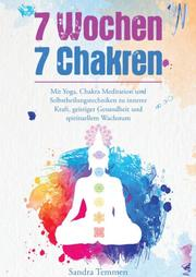7 Wochen 7 Chakren - Mit Yoga, Chakra Meditation und Selbstheilungstechniken zu innerer Kraft, geistiger Gesundheit und spirituellem Wachstum