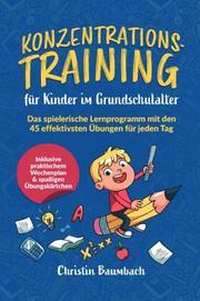 Konzentrationstraining für Kinder im Grundschulalter: Das spielerische Lernprogramm mit den 45 effektivsten Übungen für jeden Tag - inkl. praktischem Wochenplan & spaßigen Übungskärtchen