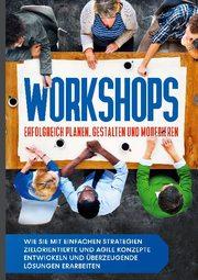 Workshops erfolgreich planen, gestalten und moderieren: Wie Sie mit einfachen Strategien zielorientierte und agile Konzepte entwickeln und überzeugende Lösungen erarbeiten