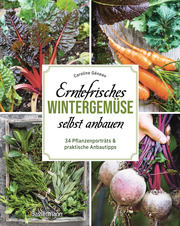 Erntefrisches Wintergemüse selbst anbauen. 34 Pflanzenporträts & praktische Anbautipps