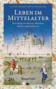Leben im Mittelalter: Der Alltag von Rittern, Mönchen, Bauern und Kaufleuten