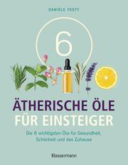 6 Ätherische Öle für Einsteiger. Über 300 Anwendungsmöglichkeiten mit den sechs wichtigsten Ölen