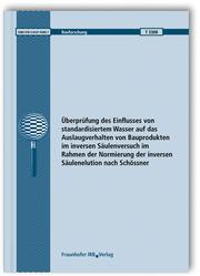 Überprüfung des Einflusses von standardisiertem Wasser auf das Auslaugverhalten von Bauprodukten im inversen Säulenversuch im Rahmen der Normierung der inversen Säulenelution nach Schössner.Abschlussbericht