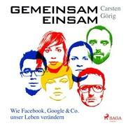 Gemeinsam einsam - Wie Facebook, Google & Co. unser Leben verändern (Ungekürzt)