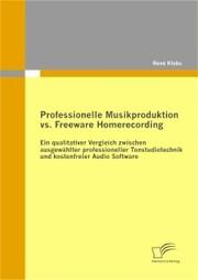 Professionelle Musikproduktion vs. Freeware Homerecording: Ein qualitativer Vergleich zwischen ausgewählter professioneller Tonstudiotechnik und kostenfreier Audio Software
