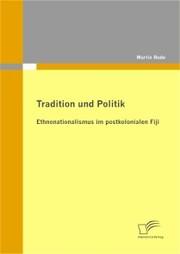 Tradition und Politik - Ethnonationalismus im postkolonialen Fiji