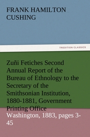 Zuñi Fetiches Second Annual Report of the Bureau of Ethnology to the Secretary of the Smithsonian Institution, 1880-1881, Government Printing Office, Washington, 1883, pages 3-45