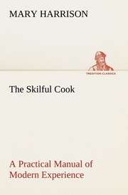 The Skilful Cook A Practical Manual of Modern Experience