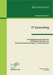 IT Controlling: Grundlagenwissen für den effizienten Einsatz von Informationstechnologie in Unternehmen