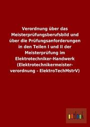 Verordnung über das Meisterprüfungsberufsbild und über die Prüfungsanforderungen in den Teilen I und II der Meisterprüfung im Elektrotechniker-Handwerk (Elektrotechnikermeisterverordnung - ElektroTechMstrV)
