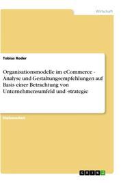 Organisationsmodelle im eCommerce - Analyse und Gestaltungsempfehlungen auf Basis einer Betrachtung von Unternehmensumfeld und -strategie