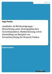 Ausländer als Werbezielgruppe - Betrachtung unter demographischen Gesichtspunkten, Markterfassung sowie Darstellung am Beispiel von Fernsehwerbung für Deutsch-Türken