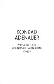 Konrad Adenauer. Wirtschaftliche Zukunftsaufgaben Kölns -1920-