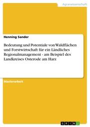 Bedeutung und Potentiale von Waldflächen und Forstwirtschaft für ein Ländliches Regionalmanagement - am Beispiel des Landkreises Osterode am Harz