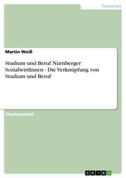 Studium und Beruf Nürnberger SozialwirtInnen - Die Verknüpfung von Studium und Beruf