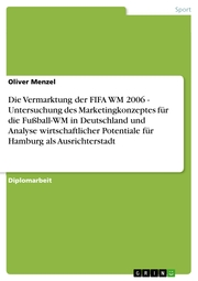 Die Vermarktung der FIFA WM 2006 - Untersuchung des Marketingkonzeptes für die Fußball-WM in Deutschland und Analyse wirtschaftlicher Potentiale für Hamburg als Ausrichterstadt