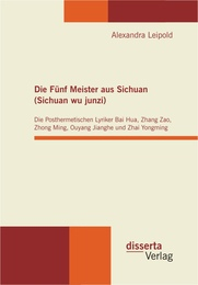Die Fünf Meister aus Sichuan (Sichuan wu junzi): Die Posthermetischen Lyriker Bai Hua, Zhang Zao, Zhong Ming, Ouyang Jianghe und Zhai Yongming