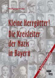 Kleine Herrgötter! Die Kreisleiter der Nazis in Bayern