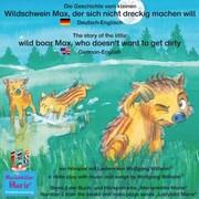 Die Geschichte vom kleinen Wildschwein Max, der sich nicht dreckig machen will. Deutsch-Englisch / The story of the little wild boar Max, who doesn't want to get dirty. German-English