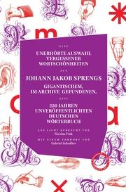 Unerhörte Auswahl vergessener Wortschönheiten aus Johann Jakob Sprengs gigantischem, im Archiv gefundenen, seit 250 Jahren veröffentlichtem Deutschen Wörterbuc