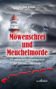 Möwenschrei und Meuchelmorde - Wangerooge, Spiekeroog, Langeoog, Baltrum, Norderney, Juist, Borkum, Helgoland: Die mörderische Vergangenheit der Ostfriesischen Inseln