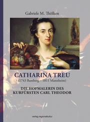 Catharina Treu (1743 Bamberg-1811 Mannheim) Die Hofmalerin des Kurfürsten Carl Theodor