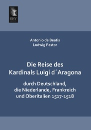 Die Reise des Kardinals Luigi d'Aragona durch Deutschland, die Niederlande, Frankreich und Oberitalien 1517-1518