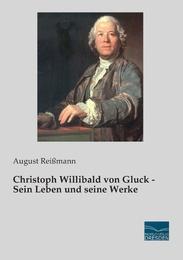 Christoph Willibald von Gluck - Sein Leben und seine Werke