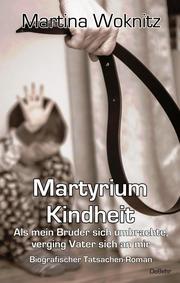 Martyrium Kindheit - Als mein Bruder sich umbrachte, verging Vater sich an mir - Biografischer Tatsachen-Roman
