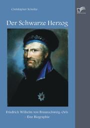 Der Schwarze Herzog: Friedrich Wilhelm von Braunschweig-Oels - Eine Biographie