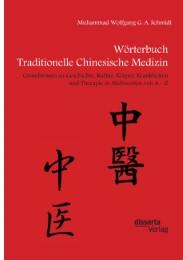 Wörterbuch Traditionelle Chinesische Medizin. Grundwissen zu Geschichte, Kultur, Körper, Krankheiten und Therapien in Stichworten von A - Z