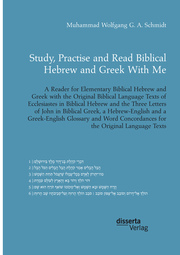 Study, Practise and Read Biblical Hebrew and Greek With Me. A Reader for Elementary Biblical Hebrew and Greek with the Original Biblical Language Texts of Ecclesiastes in Biblical Hebrew and the Three Letters of John in Biblical Greek