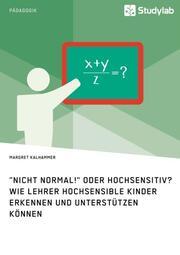 'Nicht normal!' oder hochsensitiv? Wie Lehrer hochsensible Kinder erkennen und unterstützen können