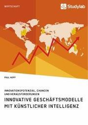 Innovative Geschäftsmodelle mit künstlicher Intelligenz. Innovationspotenzial, Chancen und Herausforderungen