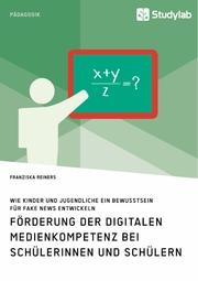 Förderung der digitalen Medienkompetenz bei Schülerinnen und Schülern. Wie Kinder und Jugendliche ein Bewusstsein für Fake News entwickeln