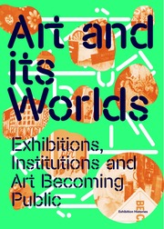 Art and Its Worlds: Exhibitions, Institutions and Art Becoming Public Exhibition Histories Vol. 12
