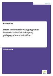 Stress und Stressbewältigung unter besonderer Berücksichtigung pädagogischer Arbeitsfelder