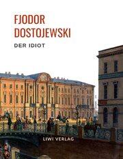 Fjodor Dostojewski: Der Idiot. Vollständige Neuausgabe.