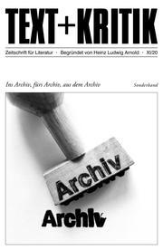TEXT + KRITIK Sonderband - Ins Archiv, fürs Archiv, aus dem Archiv