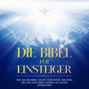 Die Bibel für Einsteiger: Wie Sie die Bibel leicht verstehen, richtig deuten und ihre Lehren im Alltag anwenden