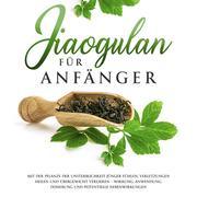 Jiaogulan für Anfänger: Mit der Pflanze der Unsterblichkeit jünger fühlen, Verletzungen heilen und Übergewicht verlieren - Wirkung, Anwendung, Dosierung und potentielle Nebenwirkungen