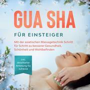 Gua Sha für Einsteiger: Mit der asiatischen Massagetechnik Schritt für Schritt zu besserer Gesundheit, Schönheit und Wohlbefinden - inkl. detaillierter Anleitung für zuhause