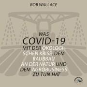 Was COVID-19 mit der ökologischen Krise, dem Raubbau an der Natur und dem Agrobusiness zu tun hat (Ungekürzt)