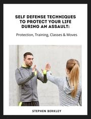 Self Defense Techniques to Protect Your Life During an Assault: Tips, Protection, Training, Classes & Moves