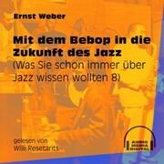 Mit dem Bebop in die Zukunft des Jazz - Was Sie schon immer über Jazz wissen wollten, Folge 8 (Ungekürzt)