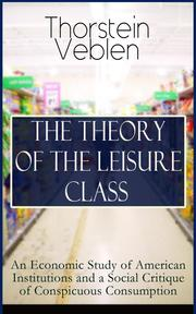 THE THEORY OF THE LEISURE CLASS: An Economic Study of American Institutions and a Social Critique of Conspicuous Consumption