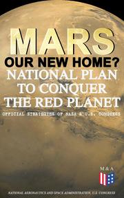 Mars: Our New Home? - National Plan to Conquer the Red Planet (Official Strategies of NASA & U.S. Congress)