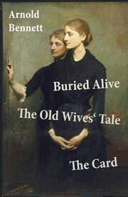 Buried Alive + The Old Wives' Tale + The Card (3 Classics by Arnold Bennett)